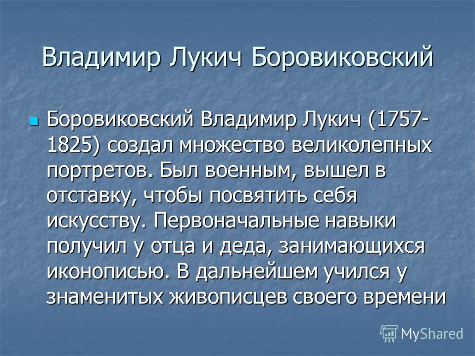 Владимир Лукич Боровиковский Боровиковский Владимир Лукич (1757- 1825) создал множество великолепных портретов. Был военным, вышел в отставку, чтобы посвятить себя искусству. Первоначальные навыки получил у отца и деда, занимающихся иконописью. В дал