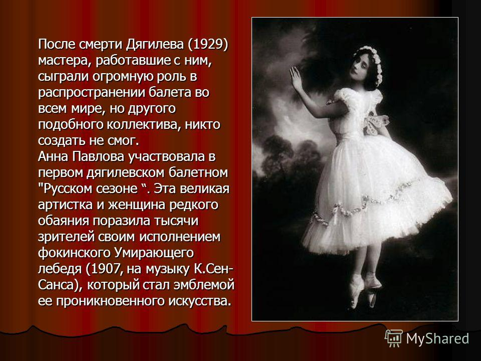 После смерти Дягилева (1929) мастера, работавшие с ним, сыграли огромную роль в распространении балета во всем мире, но другого подобного коллектива, никто создать не смог. Анна Павлова участвовала в первом дягилевском балетном