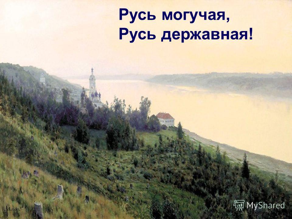 Русь могучая, Русь державная!
