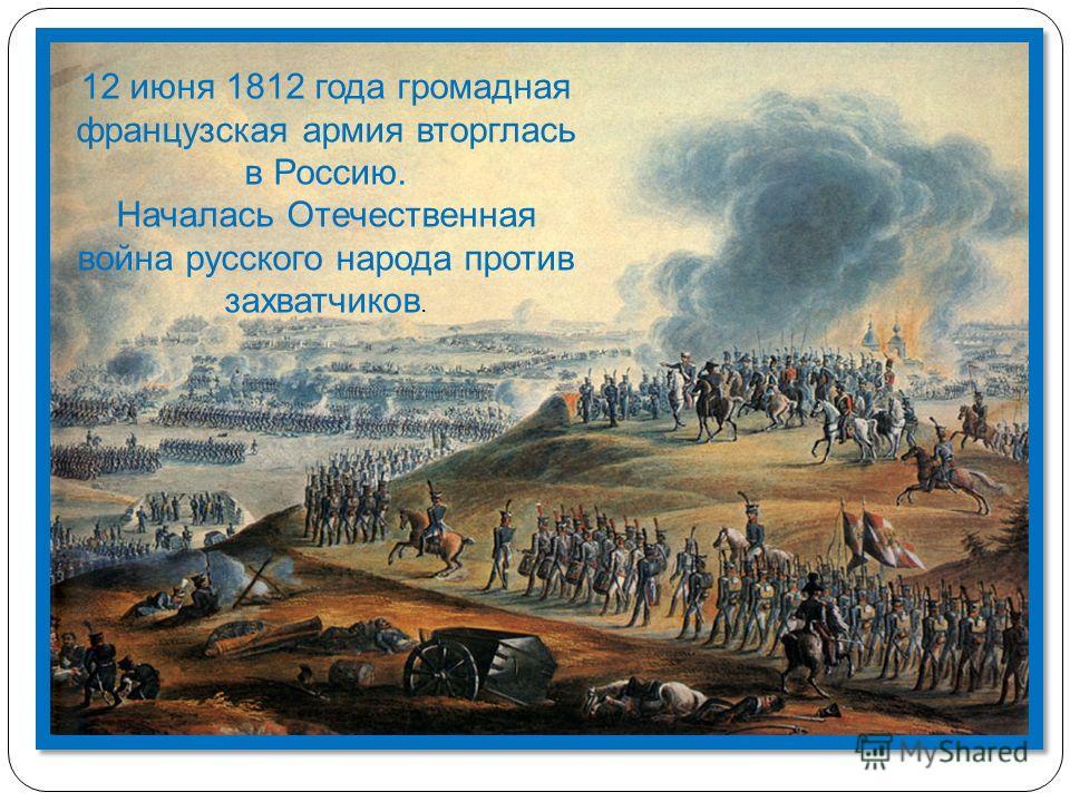 12 июня 1812 года громадная французская армия вторглась в Россию. Началась Отечественная война русского народа против захватчиков.