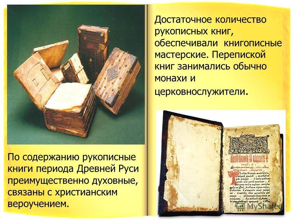 По содержанию рукописные книги периода Древней Руси преимущественно духовные, связаны с христианским вероучением. Достаточное количество рукописных книг, обеспечивали книгописные мастерские. Перепиской книг занимались обычно монахи и церковнослужител