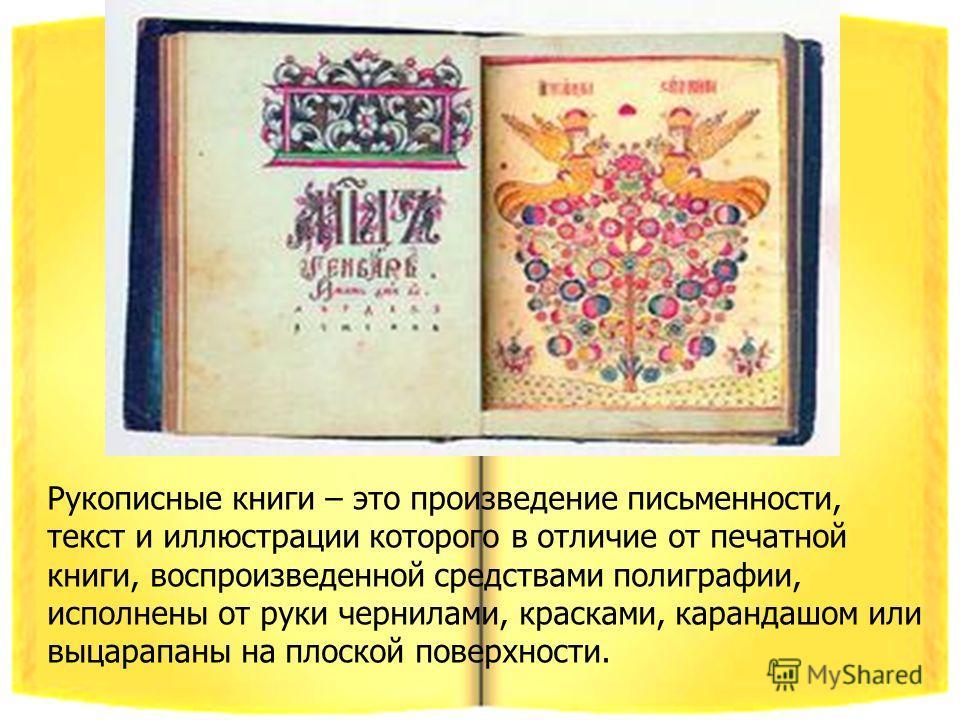 Рукописные книги – это произведение письменности, текст и иллюстрации которого в отличие от печатной книги, воспроизведенной средствами полиграфии, исполнены от руки чернилами, красками, карандашом или выцарапаны на плоской поверхности.