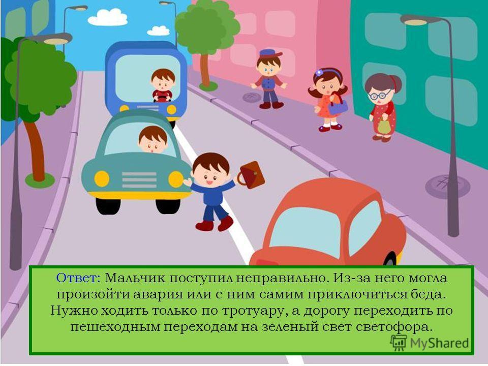 Вопрос: Кто нарушает правила дорожного движения? Ответ: Мальчик поступил неправильно. Из-за него могла произойти авария или с ним самим приключиться беда. Нужно ходить только по тротуару, а дорогу переходить по пешеходным переходам на зеленый свет св