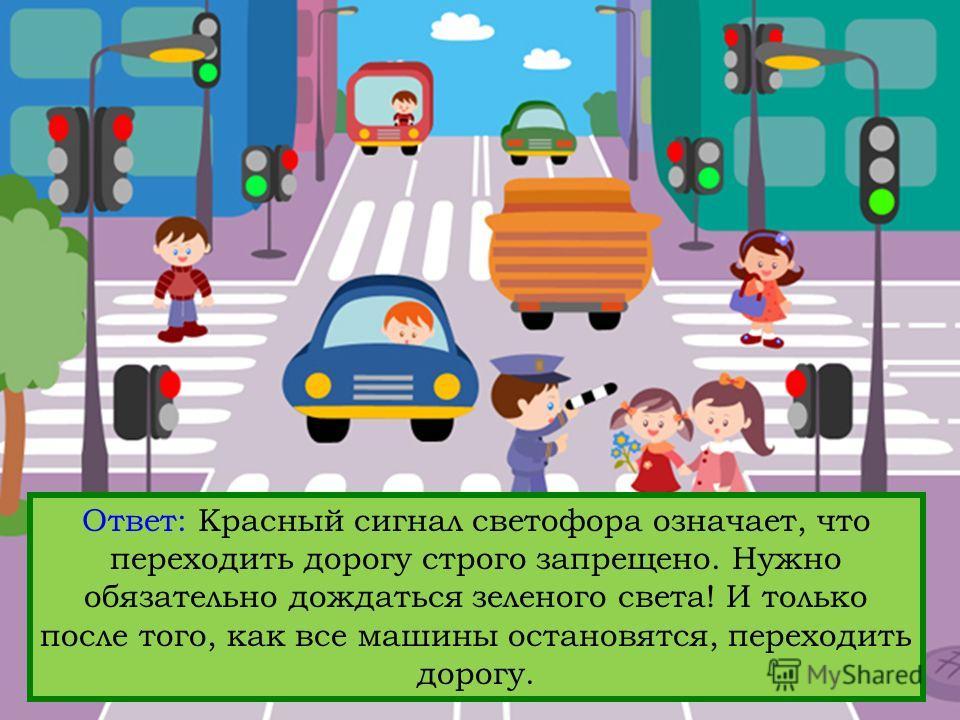Вопрос: На какой свет Светофора Светофорыча можно переходить улицу, а на какой – нельзя? Ответ: Красный сигнал светофора означает, что переходить дорогу строго запрещено. Нужно обязательно дождаться зеленого света! И только после того, как все машины