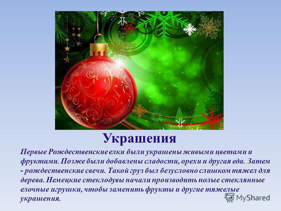 Украшения Первые Рождественские елки были украшены живыми цветами и фруктами. Позже были добавлены сладости, орехи и другая еда. Затем - рождественские свечи. Такой груз был безусловно слишком тяжел для дерева. Немецкие стеклодувы начали производить