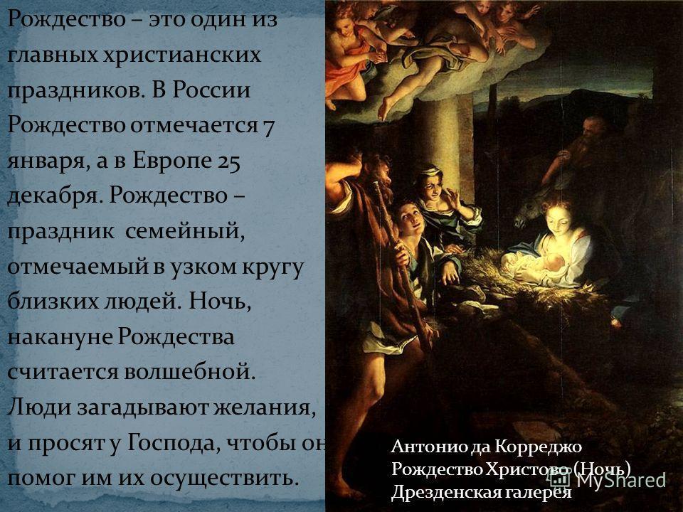 Рождество – это один из главных христианских праздников. В России Рождество отмечается 7 января, а в Европе 25 декабря. Рождество – праздник семейный, отмечаемый в узком кругу близких людей. Ночь, накануне Рождества считается волшебной. Люди загадыва