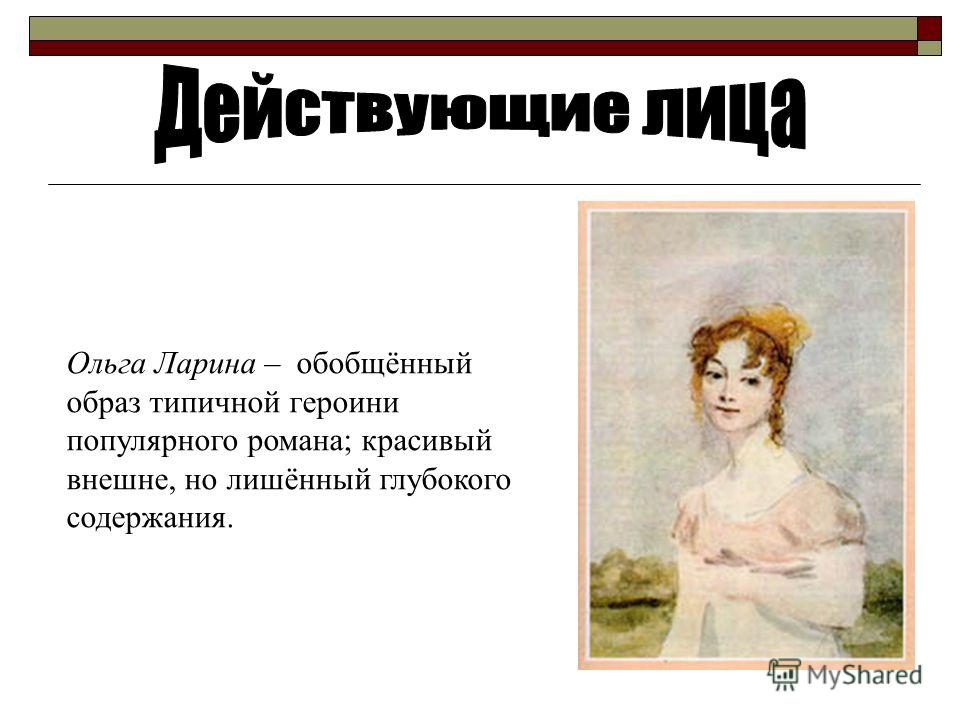 Ольга Ларина – обобщённый oбраз типичной героини популярного романа; красивый внешне, но лишённый глубокого содержания.