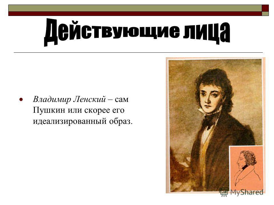 Владимир Ленский – сам Пушкин или скорее его идеализированный образ.