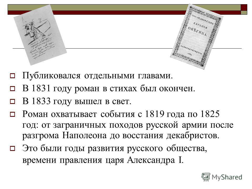Публиковался отдельными главами. В 1831 году роман в стихах был окончен. В 1833 году вышел в свет. Роман охватывает события с 1819 года по 1825 год: от заграничных походов русской армии после разгрома Наполеона до восстания декабристов. Это были годы