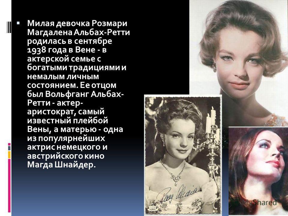 Милая девочка Розмари Магдалена Альбах-Ретти родилась в сентябре 1938 года в Вене - в актерской семье с богатыми традициями и немалым личным состоянием. Ее отцом был Вольфганг Альбах- Ретти - актер- аристократ, самый известный плейбой Вены, а матерью