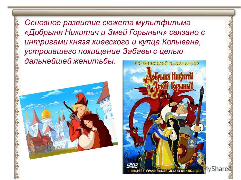 Основное развитие сюжета мультфильма «Добрыня Никитич и Змей Горыныч» связано с интригами князя киевского и купца Колывана, устроившего похищение Забавы с целью дальнейшей женитьбы.