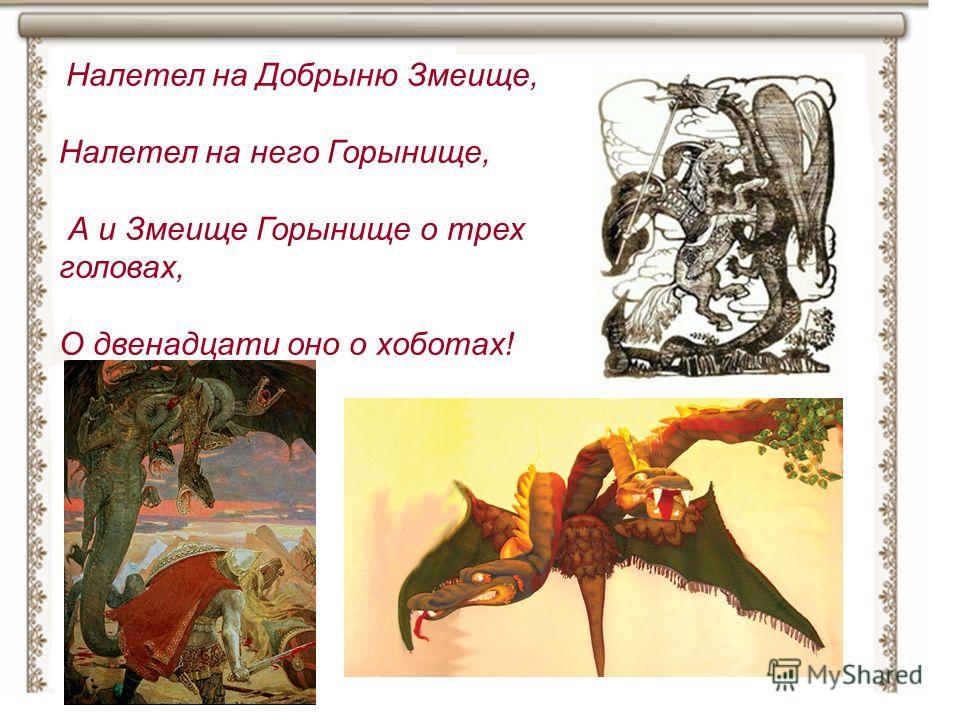 Налетел на Добрыню Змеище, Налетел на него Горынище, А и Змеище Горынище о трех головах, О двенадцати оно о хоботах!