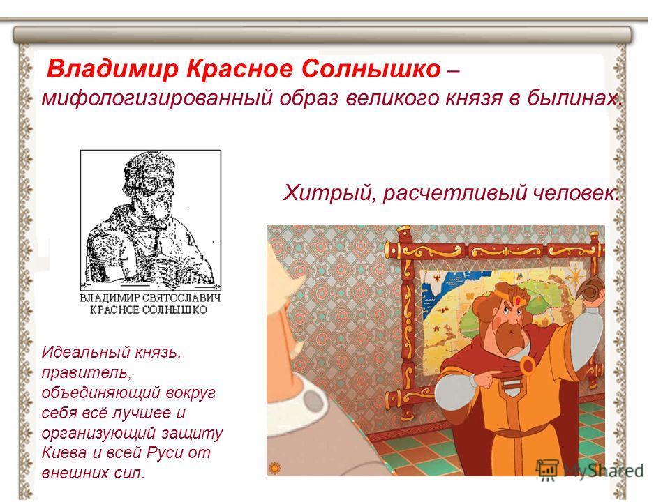 Владимир Красное Солнышко – мифологизированный образ великого князя в былинах. Идеальный князь, правитель, объединяющий вокруг себя всё лучшее и организующий защиту Киева и всей Руси от внешних сил. Хитрый, расчетливый человек.