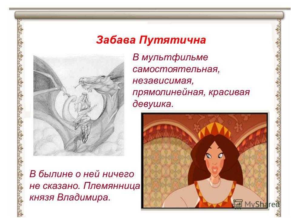 В былине о ней ничего не сказано. Племянница князя Владимира. Забава Путятична В мультфильме самостоятельная, независимая, прямолинейная, красивая девушка.