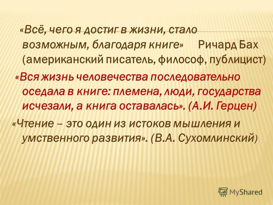 «Всё, чего я достиг в жизни, стало возможным, благодаря книге» Ричард Бах (американский писатель, философ, публицист) «Вся жизнь человечества последовательно оседала в книге: племена, люди, государства исчезали, а книга оставалась». (А.И. Герцен) «Чт