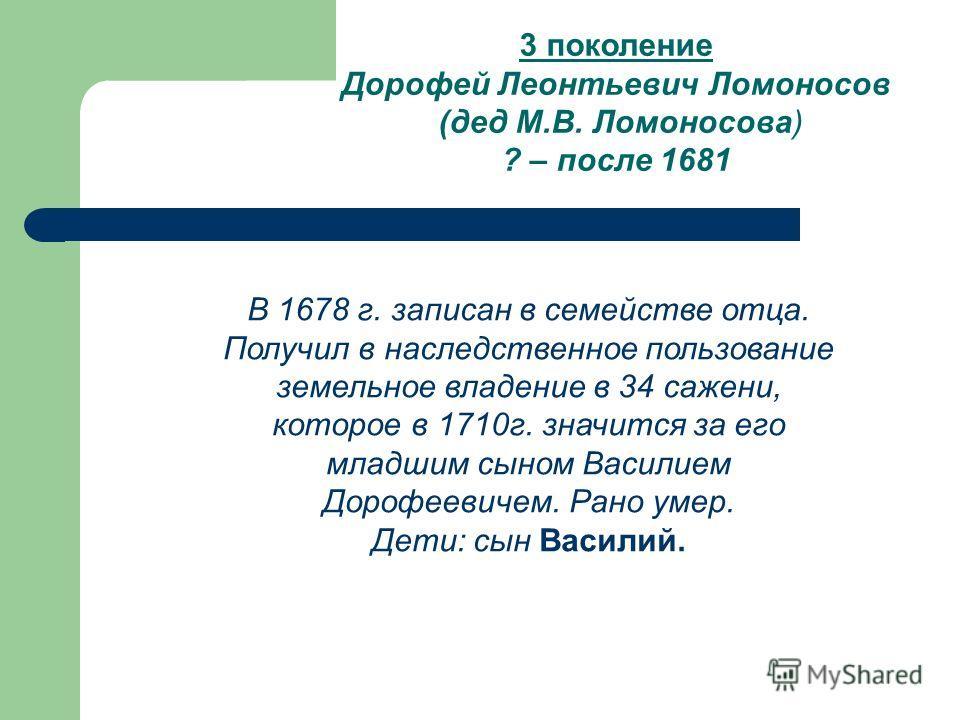 3 поколение Дорофей Леонтьевич Ломоносов (дед М.В. Ломоносова) ? – после 1681 В 1678 г. записан в семействе отца. Получил в наследственное пользование земельное владение в 34 сажени, которое в 1710г. значится за его младшим сыном Василием Дорофеевиче