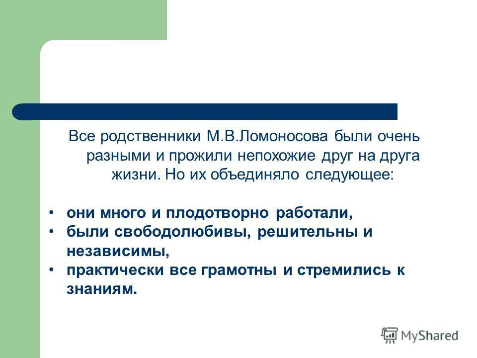 Все родственники М.В.Ломоносова были очень разными и прожили непохожие друг на друга жизни. Но их объединяло следующее: они много и плодотворно работали, были свободолюбивы, решительны и независимы, практически все грамотны и стремились к знаниям.