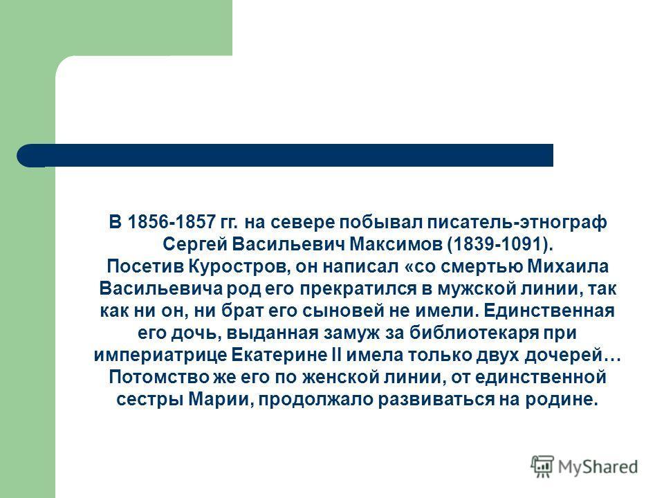 В 1856-1857 гг. на севере побывал писатель-этнограф Сергей Васильевич Максимов (1839-1091). Посетив Куростров, он написал «со смертью Михаила Васильевича род его прекратился в мужской линии, так как ни он, ни брат его сыновей не имели. Единственная е