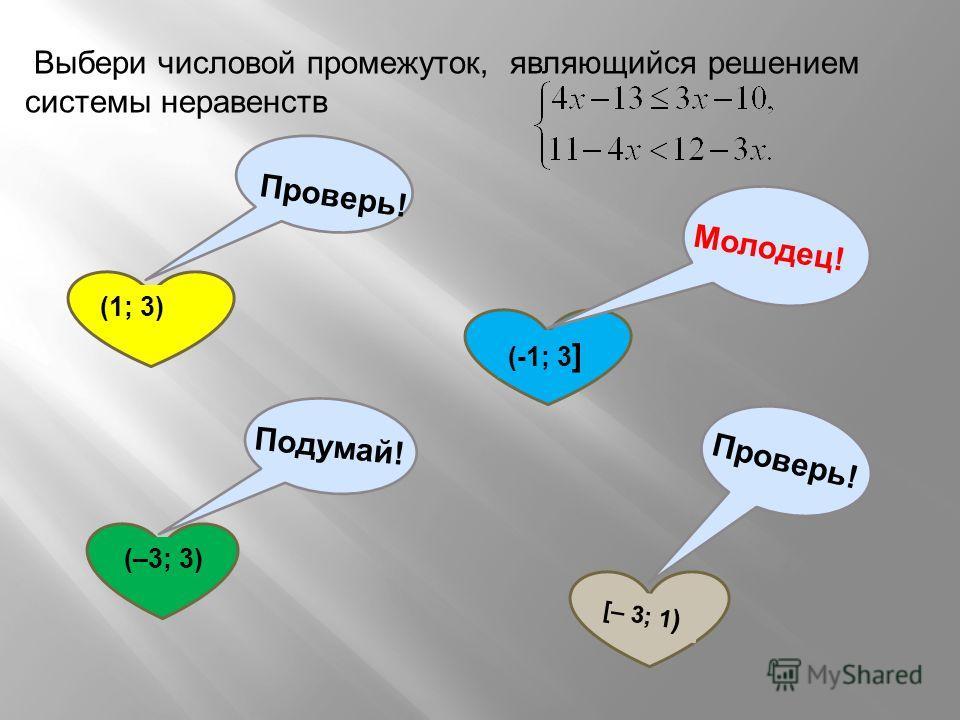 Выбери числовой промежуток, являющийся решением системы неравенств (1; 3) Проверь! (-1; 3 ] Молодец! (–3; 3) Подумай! [– 3; 1 ) Проверь!
