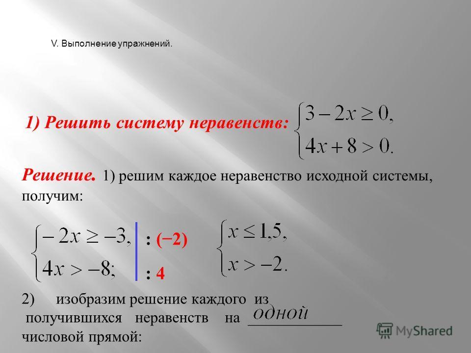 1) Решить систему неравенств: Решение. 1) решим каждое неравенство исходной системы, получим: : (2) : 4 2) изобразим решение каждого из получившихся неравенств на ____________ числовой прямой: V. Выполнение упражнений.
