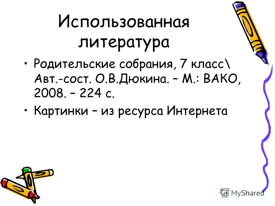 Использованная литература Родительские собрания, 7 класс\ Авт.-сост. О.В.Дюкина. – М.: ВАКО, 2008. – 224 с. Картинки – из ресурса Интернета