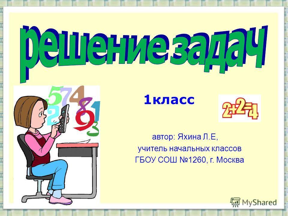 1класс автор: Яхина Л.Е, учитель начальных классов ГБОУ СОШ 1260, г. Москва
