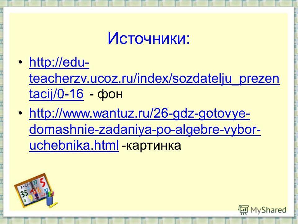 Источники: http://edu- teacherzv.ucoz.ru/index/sozdatelju_prezen tacij/0-16 - фонhttp://edu- teacherzv.ucoz.ru/index/sozdatelju_prezen tacij/0-16 http://www.wantuz.ru/26-gdz-gotovye- domashnie-zadaniya-po-algebre-vybor- uchebnika.html -картинкаhttp:/