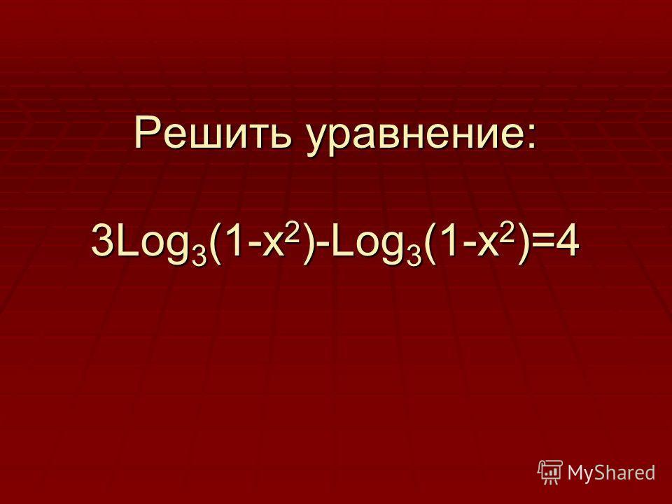 Решить уравнение: 3Log 3 (1-x 2 )-Log 3 (1-x 2 )=4