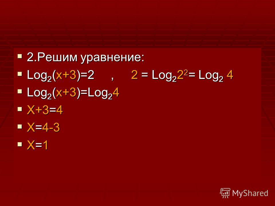 2.Решим уравнение: 2.Решим уравнение: Log 2 (x+3)=2, 2 = Log 2 2 2 = Log 2 4 Log 2 (x+3)=2, 2 = Log 2 2 2 = Log 2 4 Log 2 (x+3)=Log 2 4 Log 2 (x+3)=Log 2 4 X+3=4 X+3=4 X=4-3 X=4-3 X=1 X=1