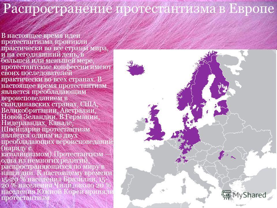Распространение протестантизма в Европе. В настоящее время идеи протестантизма проникли практически во все страны мира, и на сегодняшний день, в большей или меньшей мере, протестантские конфессии имеют своих последователей практически во всех странах