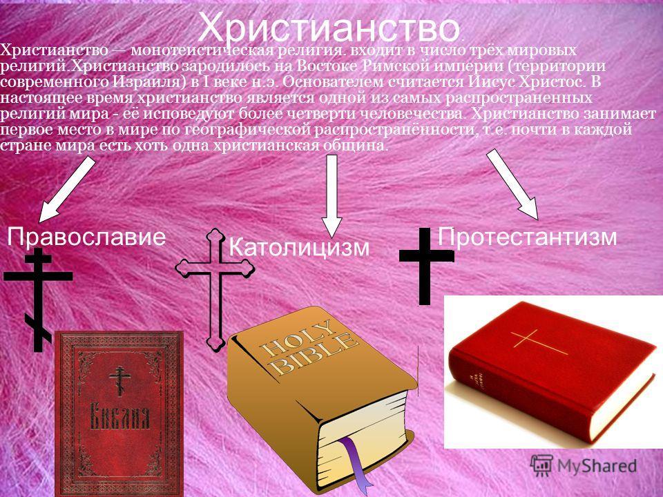 Христианство. Православие Христианство монотеистическая религия. входит в число трёх мировых религий.Христианство зародилось на Востоке Римской империи (территории современного Израиля) в I веке н.э. Основателем считается Иисус Христос. В настоящее в