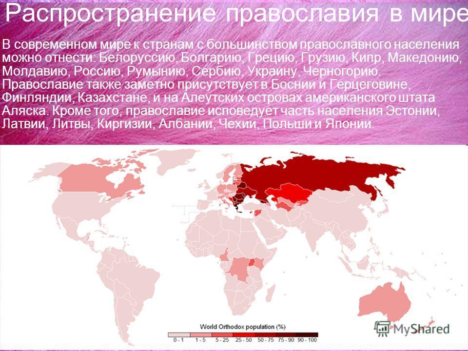 Распространение православия в мире В современном мире к странам с большинством православного населения можно отнести: Белоруссию, Болгарию, Грецию, Грузию, Кипр, Македонию, Молдавию, Россию, Румынию, Сербию, Украину, Черногорию. Православие также зам