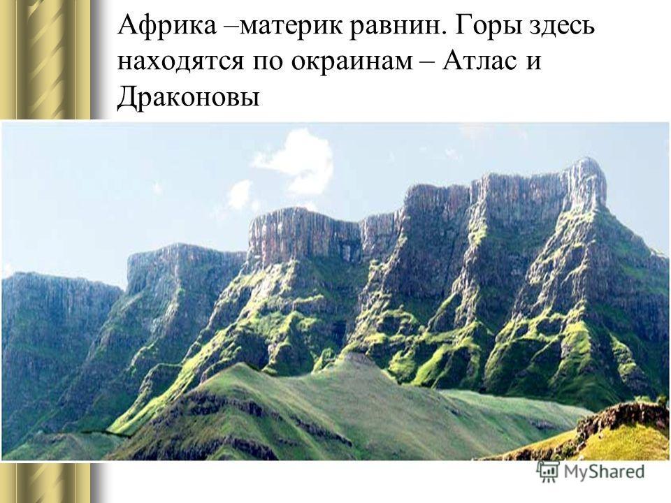 Африка –материк равнин. Горы здесь находятся по окраинам – Атлас и Драконовы