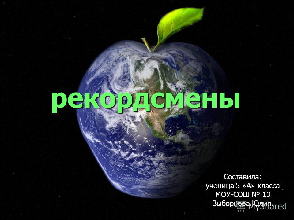 рекордсмены Составила: ученица 5 «А» класса МОУ-СОШ 13 Выборнова Юлия.