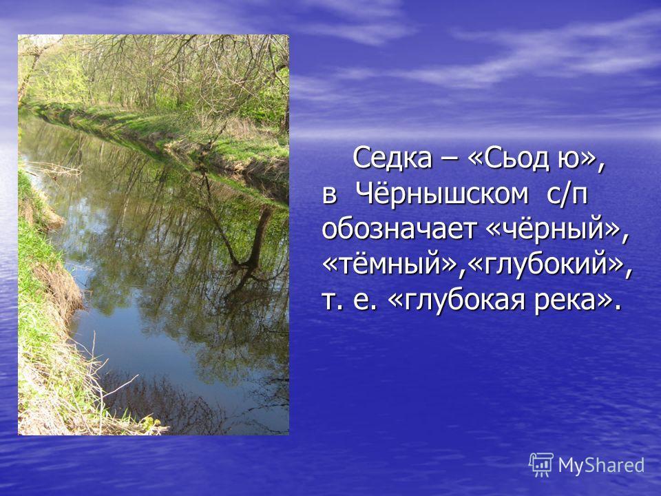 Седка – «Сьод ю», в Чёрнышском с/п обозначает «чёрный», «тёмный»,«глубокий», т. е. «глубокая река». Седка – «Сьод ю», в Чёрнышском с/п обозначает «чёрный», «тёмный»,«глубокий», т. е. «глубокая река».