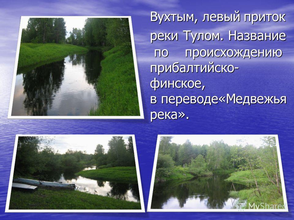 Вухтым, левый приток реки Тулом. Название по происхождению прибалтийско- финское, в переводе«Медвежья река».