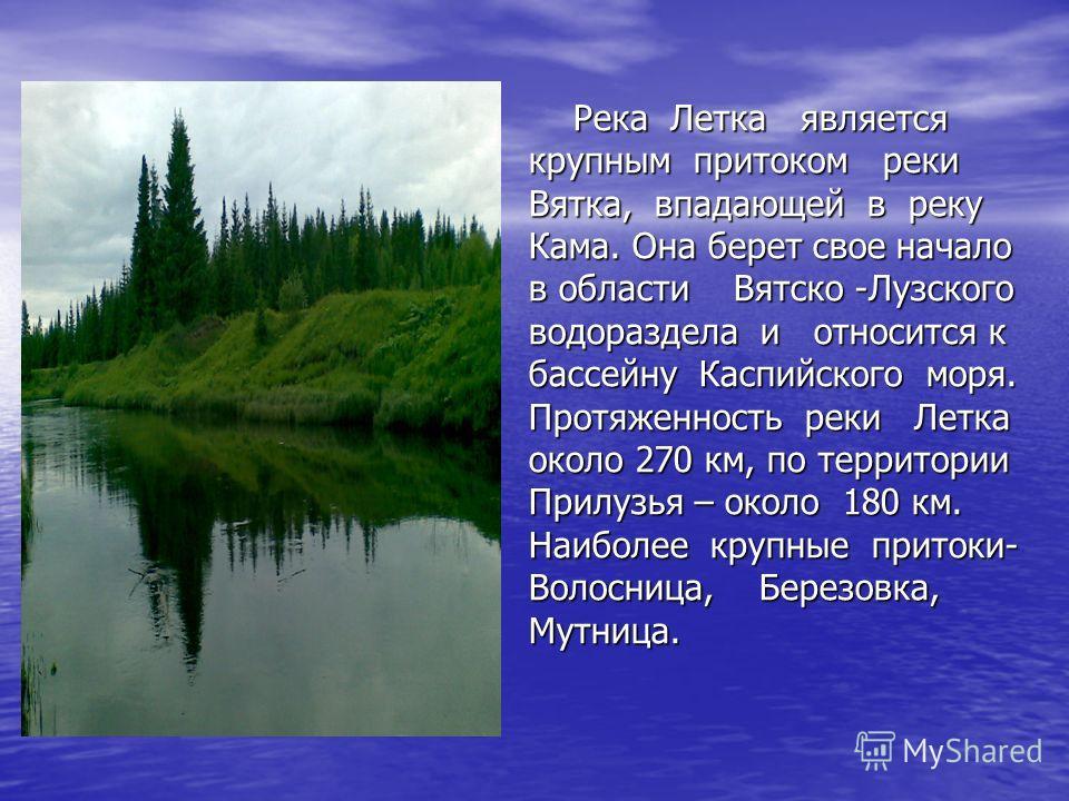 Река Летка является крупным притоком реки Вятка, впадающей в реку Кама. Она берет свое начало в области Вятско -Лузского водораздела и относится к бассейну Каспийского моря. Протяженность реки Летка около 270 км, по территории Прилузья – около 180 км