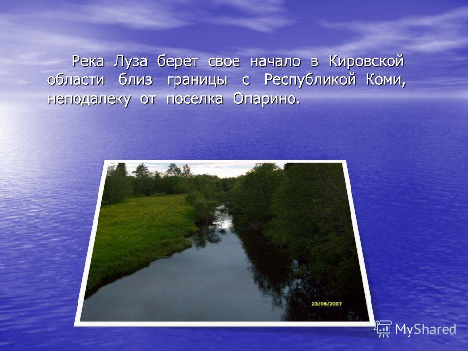Река Луза берет свое начало в Кировской области близ границы с Республикой Коми, неподалеку от поселка Опарино. Река Луза берет свое начало в Кировской области близ границы с Республикой Коми, неподалеку от поселка Опарино.