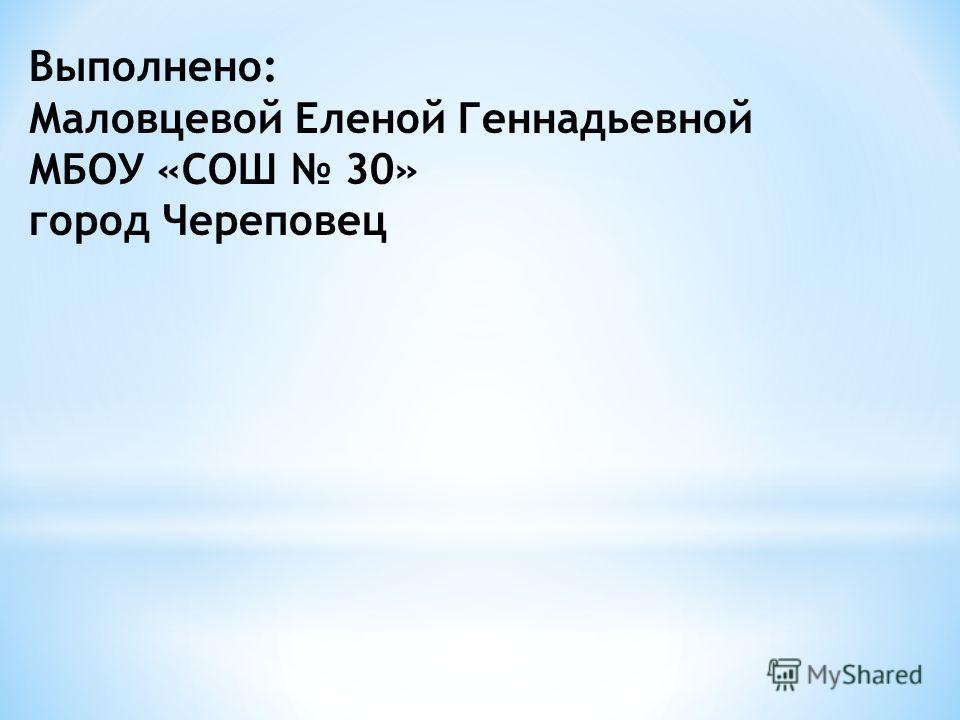 Выполнено: Маловцевой Еленой Геннадьевной МБОУ «СОШ 30» город Череповец