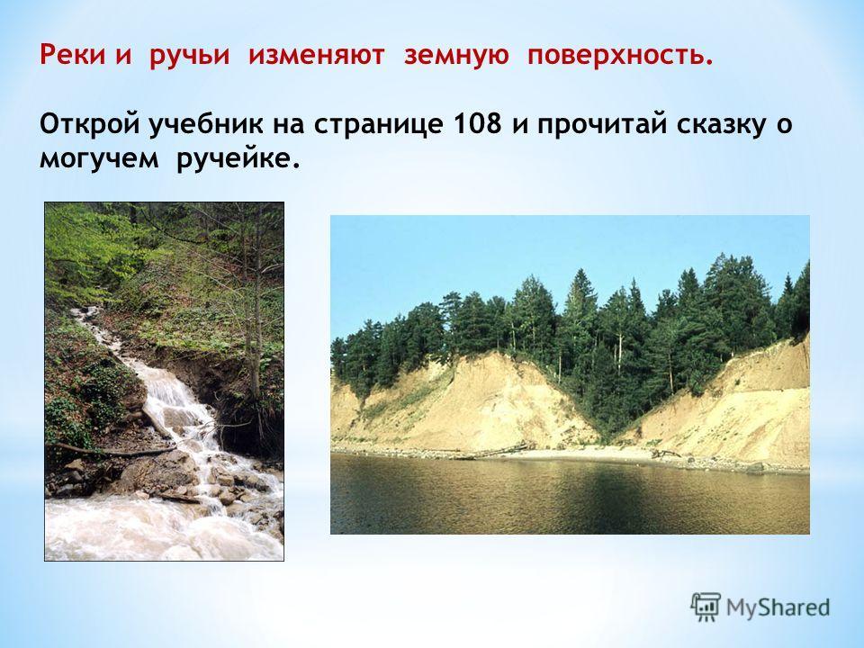 Реки и ручьи изменяют земную поверхность. Открой учебник на странице 108 и прочитай сказку о могучем ручейке.