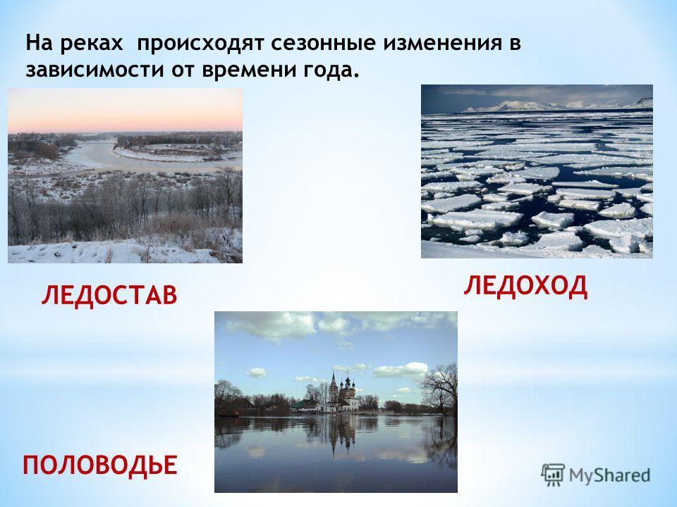 На реках происходят сезонные изменения в зависимости от времени года. ЛЕДОСТАВ ЛЕДОХОД ПОЛОВОДЬЕ