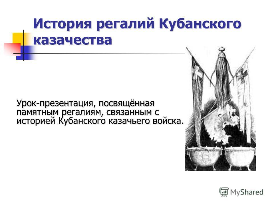 История регалий Кубанского казачества Урок-презентация, посвящённая памятным регалиям, связанным с историей Кубанского казачьего войска.