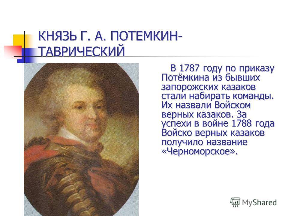 В 1787 году по приказу Потёмкина из бывших запорожских казаков стали набирать команды. Их назвали Войском верных казаков. За успехи в войне 1788 года Войско верных казаков получило название «Черноморское». В 1787 году по приказу Потёмкина из бывших з
