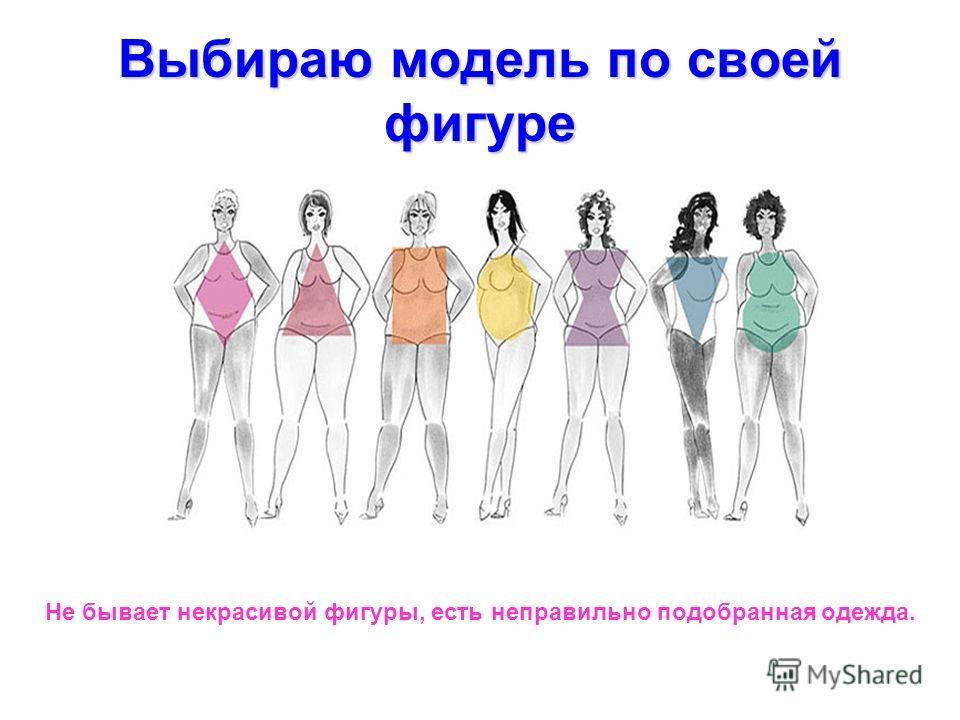Выбираю модель по своей фигуре Не бывает некрасивой фигуры, есть неправильно подобранная одежда.