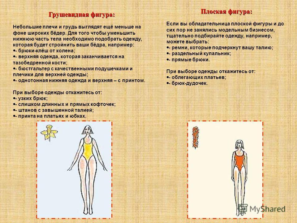 Грушевидная фигура: Небольшие плечи и грудь выглядят ещё меньше на фоне широких бёдер. Для того чтобы уменьшить нижнюю часть тела необходимо подобрать одежду, которая будет стройнить ваши бёдра, например: - брюки-клёш от колена; - верхняя одежда, кот