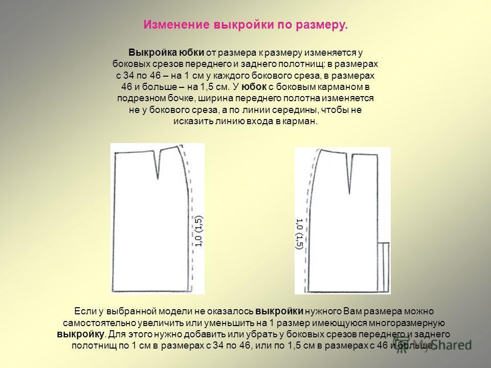 Изменение выкройки по размеру. Выкройка юбки от размера к размеру изменяется у боковых срезов переднего и заднего полотнищ: в размерах с 34 по 46 – на 1 см у каждого бокового среза, в размерах 46 и больше – на 1,5 см. У юбок с боковым карманом в подр