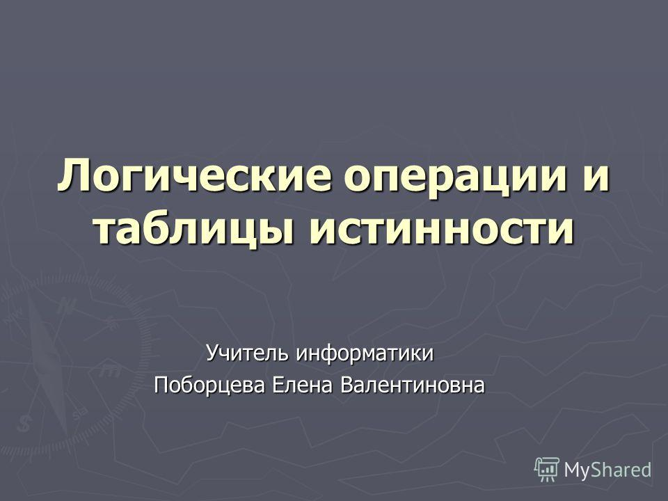 Логические операции и таблицы истинности Учитель информатики Поборцева Елена Валентиновна