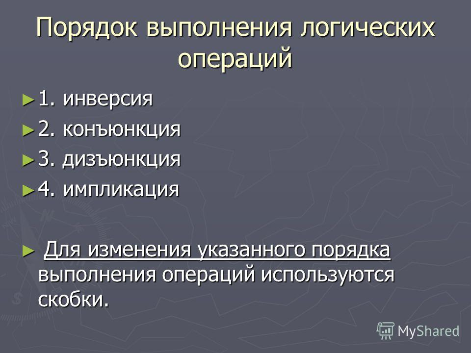 Порядок выполнения логических операций 1. инверсия 1. инверсия 2. конъюнкция 2. конъюнкция 3. дизъюнкция 3. дизъюнкция 4. импликация 4. импликация Для изменения указанного порядка выполнения операций используются скобки. Для изменения указанного поря