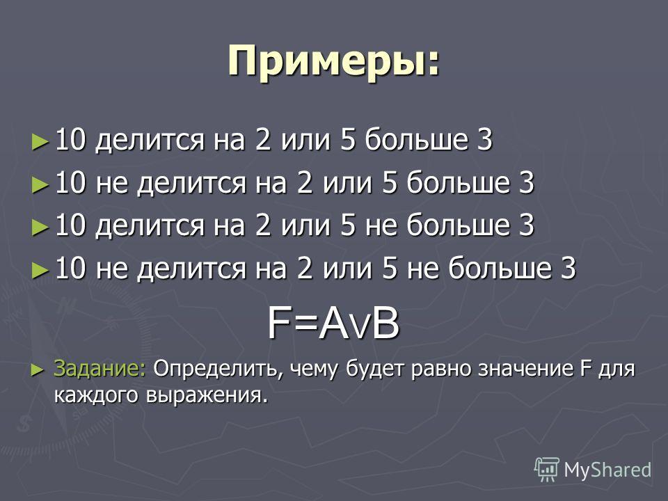 Примеры: 10 делится на 2 или 5 больше 3 10 делится на 2 или 5 больше 3 10 не делится на 2 или 5 больше 3 10 не делится на 2 или 5 больше 3 10 делится на 2 или 5 не больше 3 10 делится на 2 или 5 не больше 3 10 не делится на 2 или 5 не больше 3 10 не