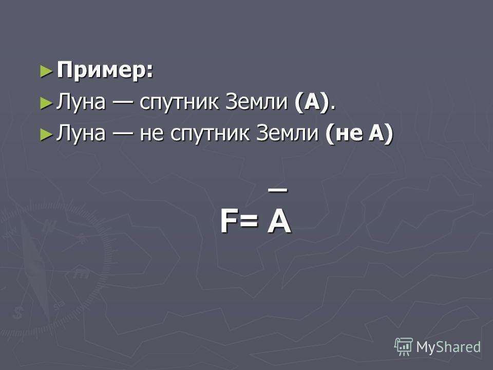 Пример: Пример: Луна спутник Земли (А). Луна спутник Земли (А). Луна не спутник Земли (не A) Луна не спутник Земли (не A) _ F= A